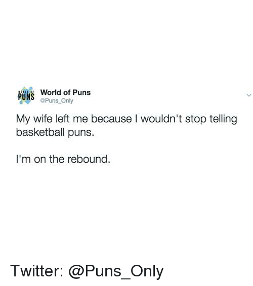 Basketball, Puns, and Twitter: World of Puns  PUNS  @Puns Only  My wife left me because wouldn't stop telling  basketball puns.  I'm on the rebound. Twitter: @Puns_Only