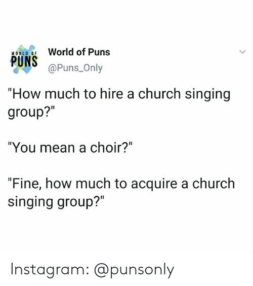 "Church, Instagram, and Puns: World of Puns  WORLO OF  @Puns_Only  ""How much to hire a church singing  group?""  ""You mean a choir?""  ""Fine, how much to acquire a church  singing group?"" Instagram: @punsonly"