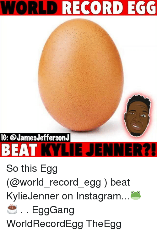 Instagram, Kylie Jenner, and Memes: WORLD  RECORD EGG  IG: @JamesJeffersonJ  BEAT KYLIE JENNER?! So this Egg (@world_record_egg ) beat KylieJenner on Instagram...🐸☕️ . . EggGang WorldRecordEgg TheEgg