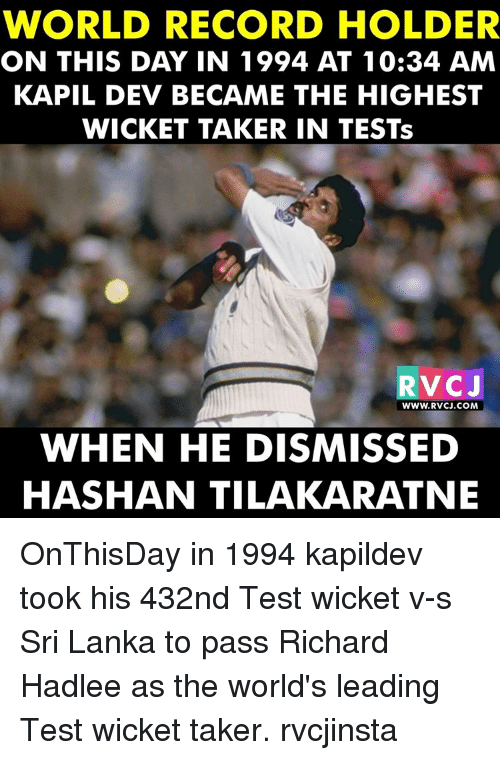 Memes, 🤖, and Sri Lanka: WORLD RECORD HOLDER  ON THIS DAY IN 1994 AT 10:34 AM  KAPIL DEV BECAME THE HIGHEST  WICKET TAKER IN TESTs  RV CJ  WWW. RVCJ.COM  WHEN HE DISMISSED  HASHAN TILAKARATNE OnThisDay in 1994 kapildev took his 432nd Test wicket v-s Sri Lanka to pass Richard Hadlee as the world's leading Test wicket taker. rvcjinsta