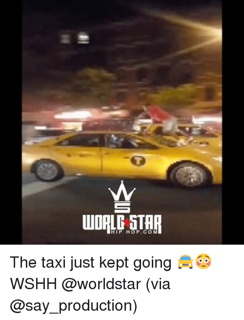 Memes, Worldstar, and Wshh: WORLD STHR  HIP HOP. CO M The taxi just kept going 🚖😳 WSHH @worldstar (via @say_production)