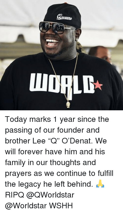 "Family, Memes, and Worldstar: WORLD Today marks 1 year since the passing of our founder and brother Lee ""Q"" O'Denat. We will forever have him and his family in our thoughts and prayers as we continue to fulfill the legacy he left behind. 🙏 RIPQ @QWorldstar @Worldstar WSHH"