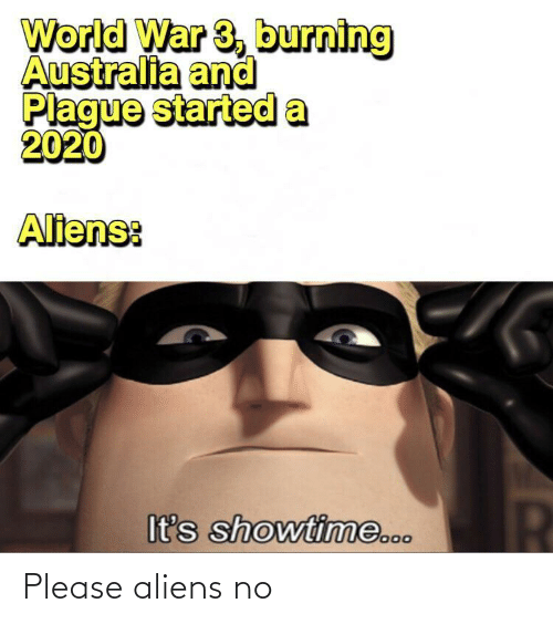 Aliens, Australia, and Showtime: World War 3, burning  Australia and  Plague started a  2020  Aliens:  It's showtime... Please aliens no