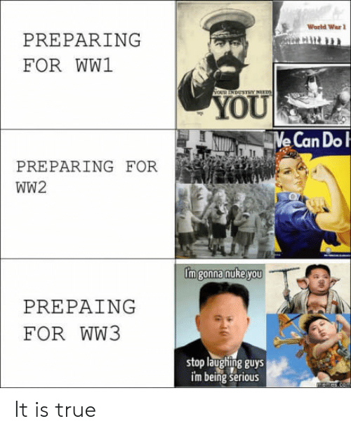 True, World, and Ww2: World War  PREPARING  FOR WW1  USTRY NE  OU  PREPARING FOR  WW2  Im gonna nuRe you  PREPAING  FOR WW3  stop laughing guys  im being serious It is true