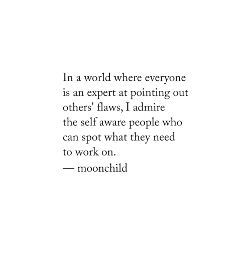 Work, World, and Can: world where everyone  n a  is an expert at pointing out  others' flaws, I admire  the self aware people wh  can spot what they need  to work on.  moonchild