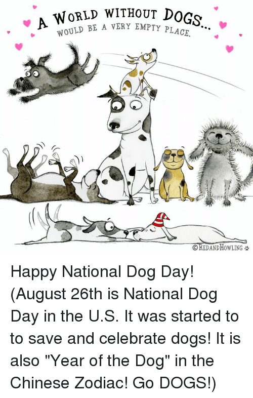 "Dogs, Memes, and Chinese: WoRLD WITHouT DOGs  E A VERY EMPTY PLACE.  CREDAND HOWLING Happy National Dog Day!    (August 26th is National Dog Day in the U.S.  It was started to to save and celebrate dogs!  It is also ""Year of the Dog"" in the Chinese Zodiac!  Go DOGS!)"