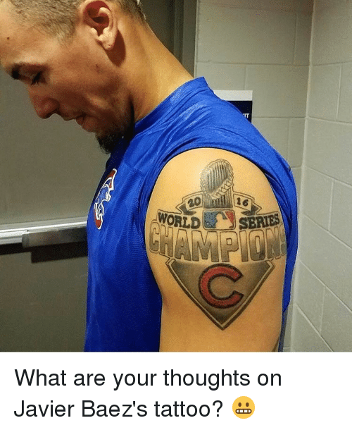 Memes, Tattoos, and Tattoo: .WORLDe  SERIES What are your thoughts on Javier Baez's tattoo? 😬