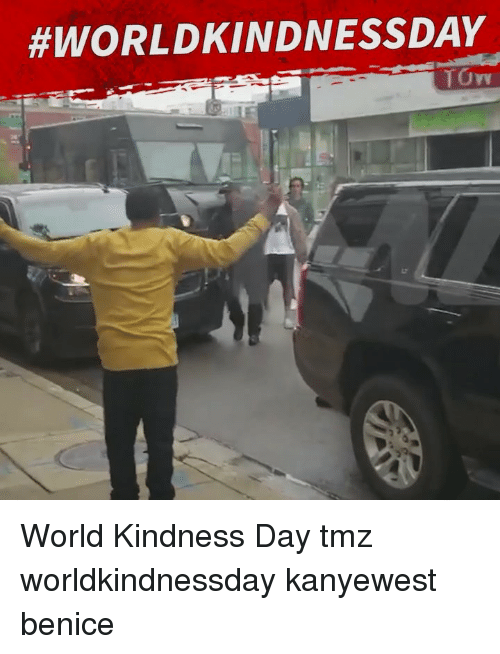 Memes, World, and Kindness: World Kindness Day tmz worldkindnessday kanyewest benice