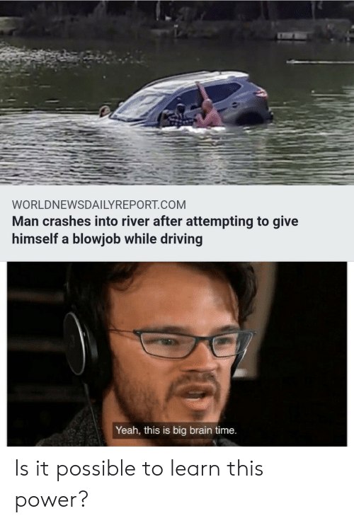 Blowjob, Driving, and Yeah: WORLDNEWSDAILYREPORT.COM  Man crashes into river after attempting to give  himself a blowjob while driving  Yeah, this is big brain time. Is it possible to learn this power?