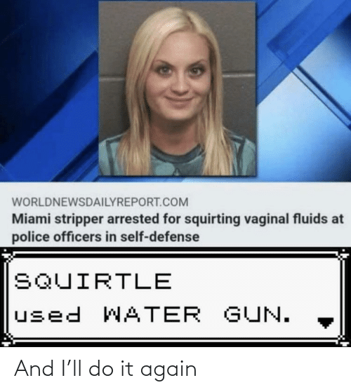 Do It Again, Police, and Water: WORLDNEWSDAILYREPORT.COM  Miami stripper arrested for squirting vaginal fluids at  police officers in self-defense  SQUIRTLE  used WATER GUN. And I'll do it again