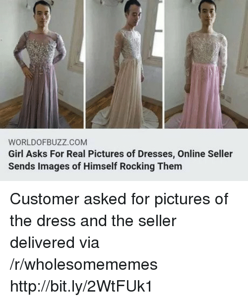 The Dress, Dress, and Dresses: WORLDOFBUZZ.COM  Girl Asks For Real Pictures of Dresses, Online Seller  Sends Images of Himself Rocking Them Customer asked for pictures of the dress and the seller delivered via /r/wholesomememes http://bit.ly/2WtFUk1