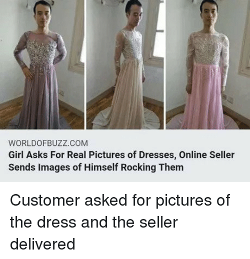 The Dress, Dress, and Dresses: WORLDOFBUZZ.COM  Girl Asks For Real Pictures of Dresses, Online Seller  Sends Images of Himself Rocking Them Customer asked for pictures of the dress and the seller delivered