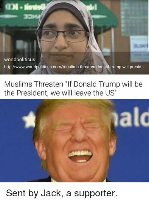 "Donald Trump, Memes, and Http: worldpoliticus  http://www.worldpoliticus.com/muslims-threaten-donald-trump-will-presid...  Muslims Threaten ""If Donald Trump will be  the President, we will leave the US"" Sent by Jack, a supporter."