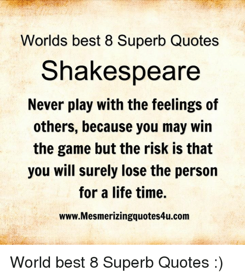 Life, Memes, and Shakespeare: Worlds best 8 Superb Quotes  Shakespeare  Never play with the feelings of  others, because you may win  the game but the risk is that  you will surely lose the person  for a life time.  www.Mesmerizingquotes4u.com World best 8 Superb Quotes :)