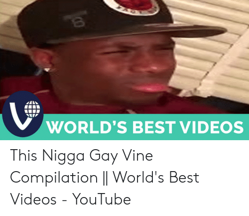Videos, Vine, and youtube.com: WORLD'S BEST VIDEOS This Nigga Gay Vine Compilation    World's Best Videos - YouTube