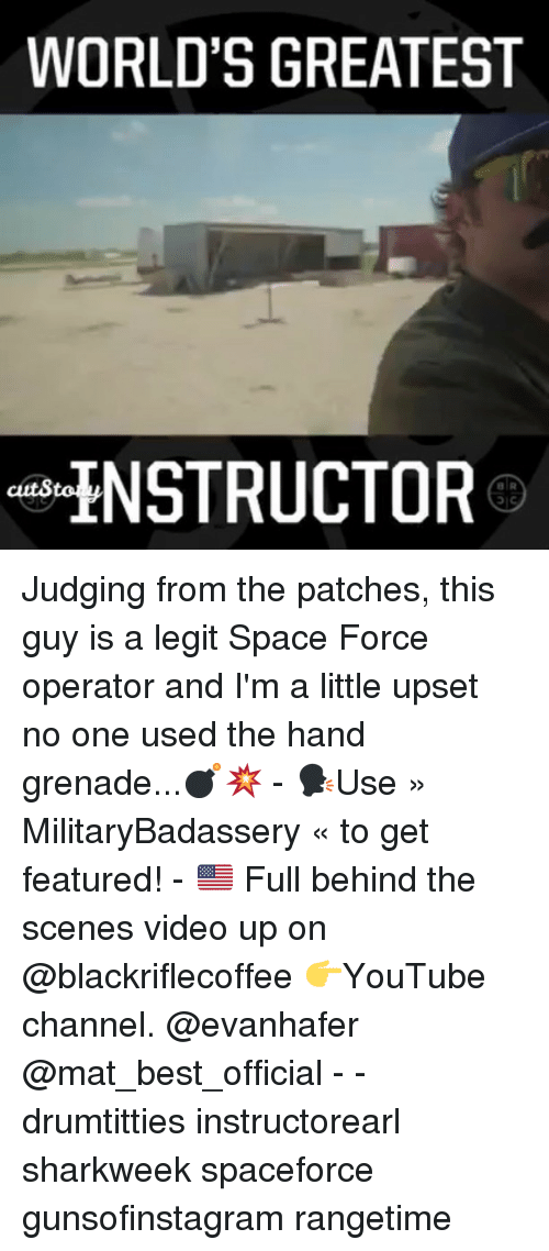 Memes, Best, and Space: WORLD'S GREATEST  ENSTRUCTOR  cuts Judging from the patches, this guy is a legit Space Force operator and I'm a little upset no one used the hand grenade...💣💥 - 🗣Use » MilitaryBadassery « to get featured! - 🇺🇸 Full behind the scenes video up on @blackriflecoffee 👉YouTube channel. @evanhafer @mat_best_official - - drumtitties instructorearl sharkweek spaceforce gunsofinstagram rangetime