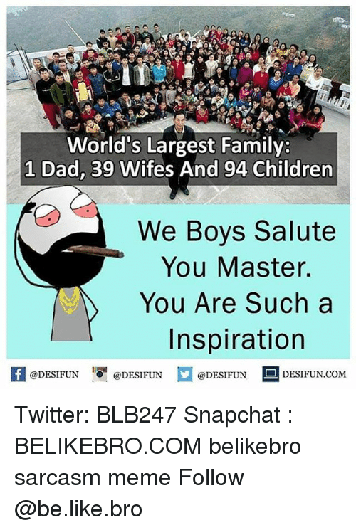 Be Like, Children, and Dad: World's Largest Family:  1 Dad, 39 Wifes And 94 Children  We Boys Salute  You Master.  You Are Such a  Inspiration  fDESIFUNDESIFUNDESIFUN DESIFUN.coM  @DESIFUN  DESIFUN.COM Twitter: BLB247 Snapchat : BELIKEBRO.COM belikebro sarcasm meme Follow @be.like.bro