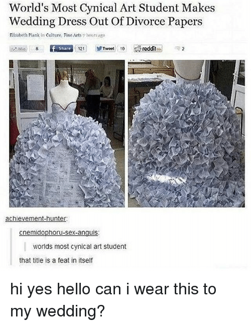 Hello, Memes, and Cynical: World's Most Cynical Art Student Makes  Wedding Dress Out Of Divorce Papers  Elizabeth Plank in Culture, Fine Arts  7 hours ago  Mie 8 If Share  121  Tweet  10 s  reddit  e 2  achievement-hunter.  hor  nem  X-an  worlds most cynical art student  that title is a feat in itself hi yes hello can i wear this to my wedding?