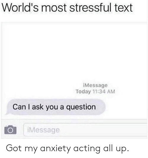 Dank, Anxiety, and Text: World's most stressful text  iMessage  Today 11:34 AM  Can I ask you a question  Message Got my anxiety acting all up.