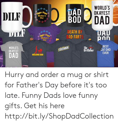 Dad, Fathers Day, and Funny: WORLD'S  OKAYEST  UAD  DILF  eppy Singr  Mother's  Day  DAD  BOD  DILF  DEATH BY  DAD FARTS  DAD  ROn  Reppy Sing!  Mother's  Day  WORLD'S  OKAYEST  BEST  CAT DAD  EVER  he  rillather  J a YOL  FATHER  DAD  WALKING DAD Hurry and order a mug or shirt for Father's Day before it's too late. Funny Dads love funny gifts. Get his here http://bit.ly/ShopDadCollection