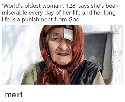 God, Life, and MeIRL: World's oldest woman', 128, says she's been  miserable every day of her life and her long  life is a punishment from God meirl