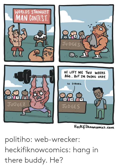 Gif, Target, and Tumblr: WORLDS STRONGEST  MAN CONTEST  2  5  JU DGES  HE LEFT ME Two WEEKS  AGO BUT I'm DoİNG OKAY  SO STRONG  8  7  IO  lO  JUdGEZ  JUD GES  HecRifIRnowcomics.cONm politiho: web-wrecker:  heckifiknowcomics: hang in there buddy.  He?