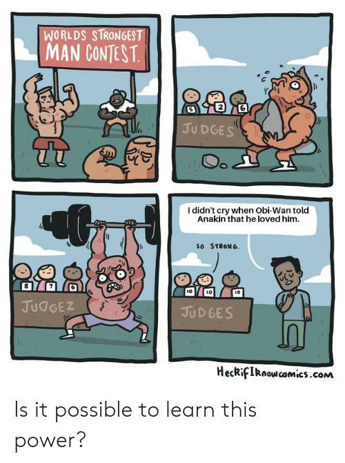 Power, Strong, and Com: WORLDS STRONGEST  MAN CONTEST  2  JU DGES  I didn't cry when Obi-Wan told  Anakin that he loved him.  So STRONG.  l0  ιο  JUdGEZ  JUD GES  HeckifIRnow camics.com Is it possible to learn this power?