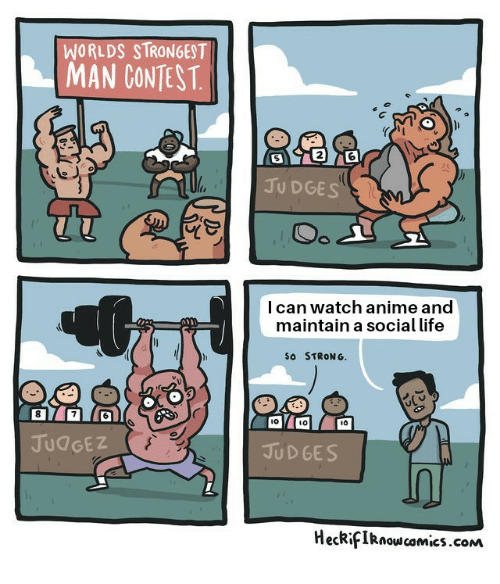 Anime, Life, and Watch: WORLDS STRONGEST  MAN CONTEST  2  JU DGES  l can watch anime and  maintain a social life  So STRONG.  l0  10  JUdGEZ  JUD GES  HeckifIRnow camics.com