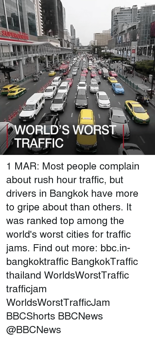 Memes, Rush Hour, and Traffic: WORLD'S WORST  TRAFFIC 1 MAR: Most people complain about rush hour traffic, but drivers in Bangkok have more to gripe about than others. It was ranked top among the world's worst cities for traffic jams. Find out more: bbc.in-bangkoktraffic BangkokTraffic thailand WorldsWorstTraffic trafficjam WorldsWorstTrafficJam BBCShorts BBCNews @BBCNews