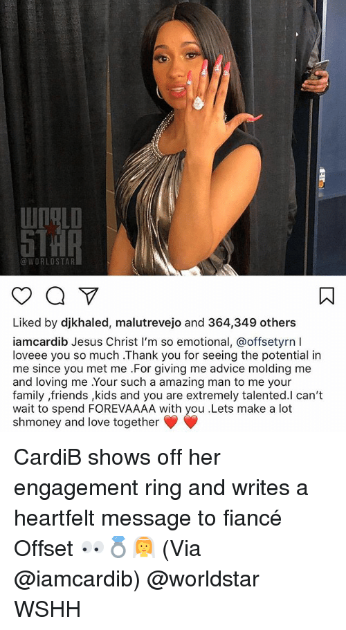 Advice, Family, and Friends: @WORLDSTAR  Liked by djkhaled, malutrevejo and 364,349 others  iamcardib Jesus Christ I'm so emotional, @offsetyrn  loveee you so much .Thank you for seeing the potential in  me since you met me For giving me advice molding me  and loving me .Your such a amazing man to me your  family ,friends ,kids and you are extremely talented.l can't  wait to spend FOREVAAAA with you .Lets make a lot  shmoney and love together CardiB shows off her engagement ring and writes a heartfelt message to fiancé Offset 👀💍👰 (Via @iamcardib) @worldstar WSHH