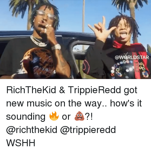 Memes, Music, and Worldstar: @WORLDSTAR RichTheKid & TrippieRedd got new music on the way.. how's it sounding 🔥 or 💩?! @richthekid @trippieredd WSHH