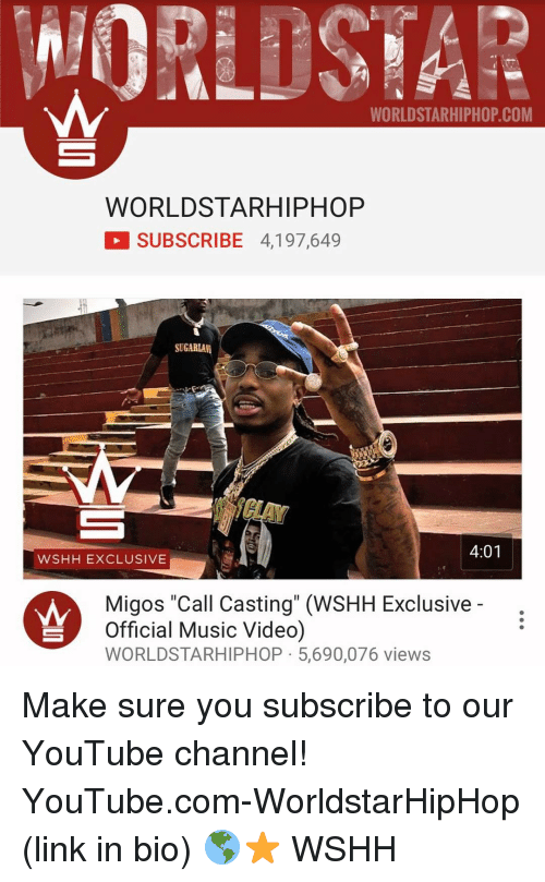 "Memes, Migos, and Worldstarhiphop: WORLDSTARHIPHOP COM  WORLD STAR HIPHOP  SUBSCRIBE 4,197,649  SUGARLAM  4:01  WSHH EXCLUSIVE  Migos ""Call Casting"" (WSHH Exclusive  Official Music Video)  WORLDSTARHIPHOP 5,690,076 views Make sure you subscribe to our YouTube channel! YouTube.com-WorldstarHipHop (link in bio) 🌎⭐️ WSHH"