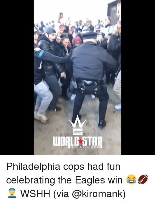 Philadelphia Eagles, Memes, and Wshh: WORLE STAR  HIP HOP. CO M Philadelphia cops had fun celebrating the Eagles win 😂🏈👮 WSHH (via @kiromank)