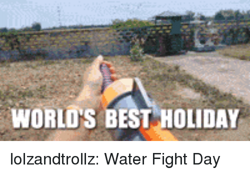 Tumblr, Best, and Blog: WORLO'S BEST HOLIDAY lolzandtrollz:  Water Fight Day