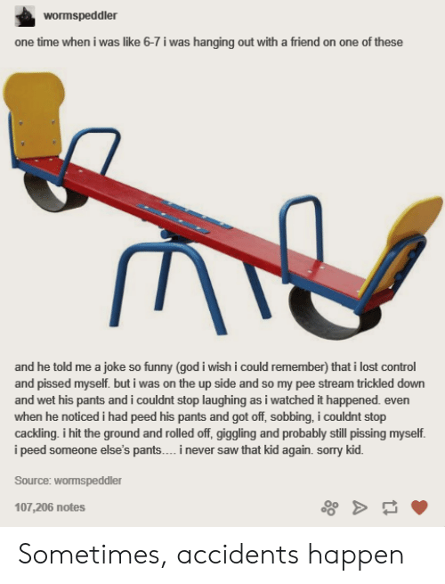 Saw, Sorry, and Lost: wormspeddler  one time when i was like 6-7 i was hanging out with a friend on one of these  remember) that i lost  and pissed myself. but i was on the up side and so my pee stream trickled down  and wet his pants and i couldnt stop laughing as i watched it happened. even  when he noticed i had peed his pants and got off, sobbing, i couldnt stop  cackling. i hit the ground and rolled off, giggling and probably still pissing myself  i peed someone else's pants.. i never saw that kid again. sorry kid  Source: wormspeddler  107,206 notes Sometimes, accidents happen