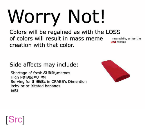 "Fresh, Meme, and Reddit: Worry Not!  Colors will be regained as with the LOSS  of colors will result in mass meme meanwhile, enjoy the  creation with that color.  red fabricc  Side affects may include:  Shortage of fresh SUREtumemes  High PGTA 51  Serving for a Y 婆sin CRABB's Dimention  itchy or or iritated bananas  ants <p>[<a href=""https://www.reddit.com/r/surrealmemes/comments/7whvqs/worry_ot/"">Src</a>]</p>"