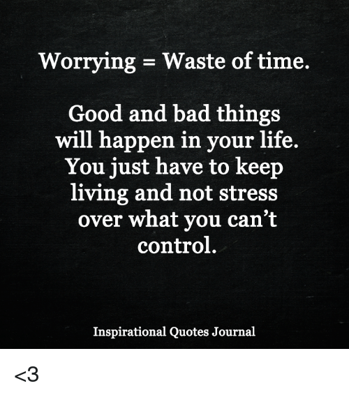 Bad, Life, And Memes: Worrying Waste Of Time. Good And Bad Things