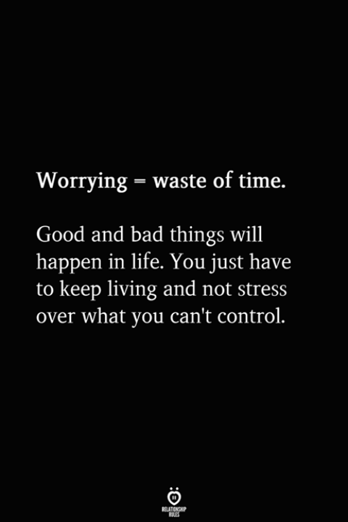 Bad, Life, and Control: Worrying -waste of time.  Good and bad things will  happen in life. You just have  to keep living and not stress  over what you can't control.