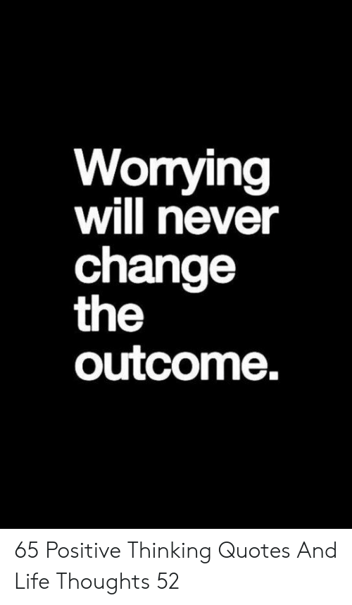 Worrying Will Never Change The Outcome 65 Positive Thinking Quotes