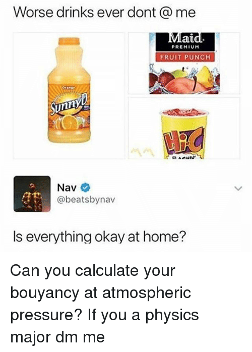 Memes, Pressure, and Home: Worse drinks ever dont @ me  au  PREMIUM  FRUIT PUNCH  Nav  @beatsbynav  Is everything okay at home? Can you calculate your bouyancy at atmospheric pressure? If you a physics major dm me