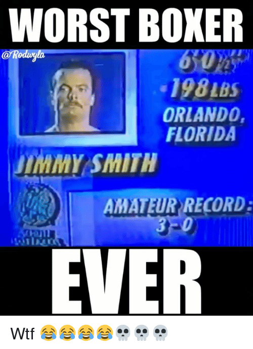 Funny, Wtf, and Boxer: WORST BOXER  198 LBS  ORLANDO,  FLORIDA  uIMMY SMITH  AMATEUR RECORD:  EVER Wtf 😂😂😂😂💀💀💀