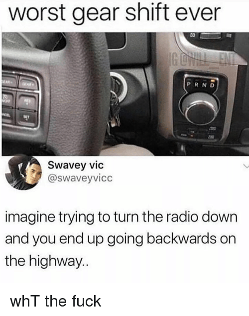 Memes, Radio, and Fuck: worst gear shift ever  PRND  Swavey vic  @swaveyvicc  imagine trying to turn the radio down  and you end up going backwards on  the highway.. whT the fuck