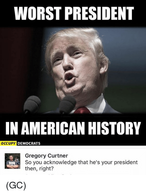 worst president in american history occupy democrats gregory curtner so 19649676 ✅ 25 best memes about american history american history memes,American History Memes