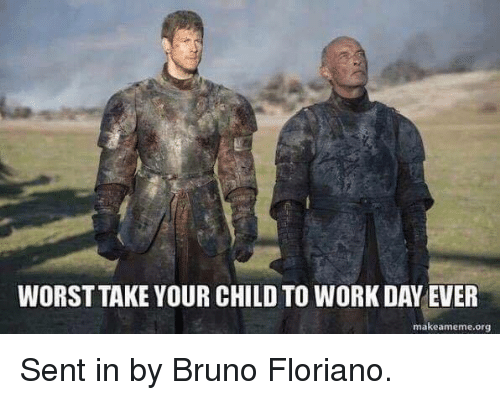 Game of Thrones, Work, and Bruno: WORST TAKE YOUR CHILD TO WORK DAY EVER  makeameme.org Sent in by Bruno Floriano.