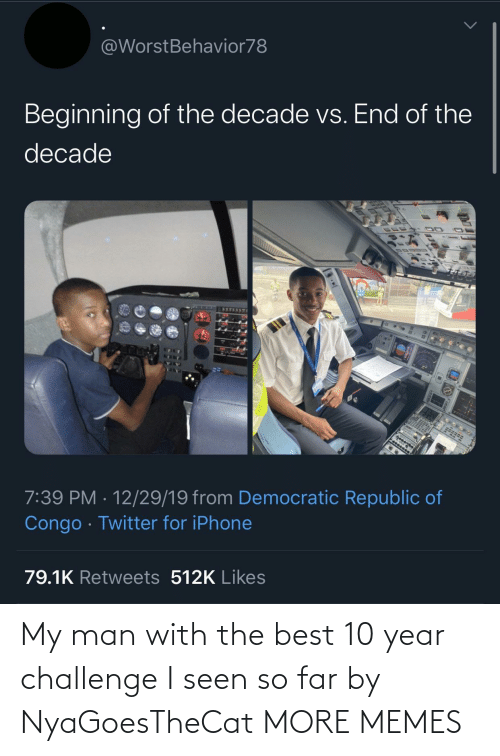 Dank, Iphone, and Memes: @WorstBehavior78  Beginning of the decade vs. End of the  decade  7:39 PM · 12/29/19 from Democratic Republic of  Congo · Twitter for iPhone  79.1K Retweets 512K Likes My man with the best 10 year challenge I seen so far by NyaGoesTheCat MORE MEMES