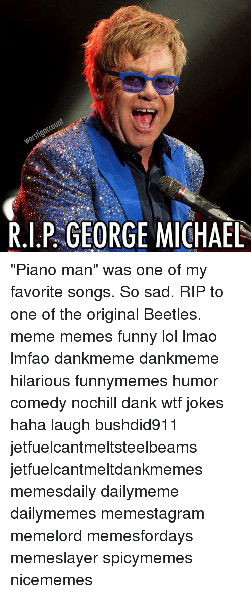 Worstigaccount RIP GEORGE MICHAEL Piano Man Was One of My Favorite