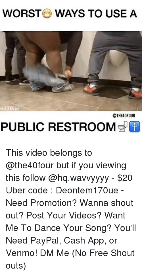 Memes, Uber, and Videos: WORSTO WAYS TO USE A  170ue  OTHE40FOUR  PUBLIC RESTROOM This video belongs to @the40four but if you viewing this follow @hq.wavvyyyy - $20 Uber code : Deontem170ue - Need Promotion? Wanna shout out? Post Your Videos? Want Me To Dance Your Song? You'll Need PayPal, Cash App, or Venmo! DM Me (No Free Shout outs)