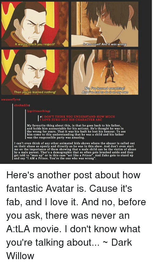 "Love, Memes, and Party: Wos cruel! And it was wrong  It wos to teach you respect!  No learned Gverything  And Ovehod to do t on my own  Then you've learned nothing!  museo  clockadile:  iygrittenothing:  I DON'T THINK YOU UNDERSTAND HOW MUCH  LOVE ZUKO AND HIS CHARACTER ARC  My favourite thing about this, is that he goes back to his father,  and holds him accountable for his actions. He's thought he was in  the wrong for years. That it was his fault he lost his honour. To see  him come to this understanding that he was a child and his father  was the responsible party was amazing.  I can't even think of any other animated kids shows where the abuser is called out  on their abuse as openly and directly as he was in this show. And don't even start  me on the importance of them showing that a male child can be the victim of abuse  by a male parent. That's a demographic that so often gets brushed aside and they  get told to man up"" or in this case act like a Prince"". And Zuko gets to stand up  and say ""I AM a Prince. You're the one who was wrong"". Here's another post about how fantastic Avatar is. Cause it's fab, and I love it.  And no, before you ask, there was never an A:tLA movie. I don't know what you're talking about... ~ Dark Willow"