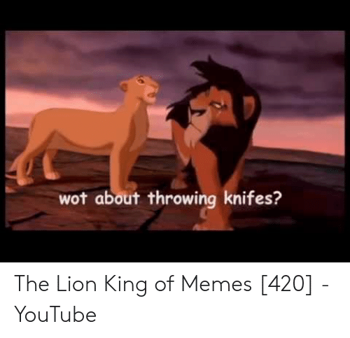 Wot About Throwing Knifes The Lion King Of Memes 420