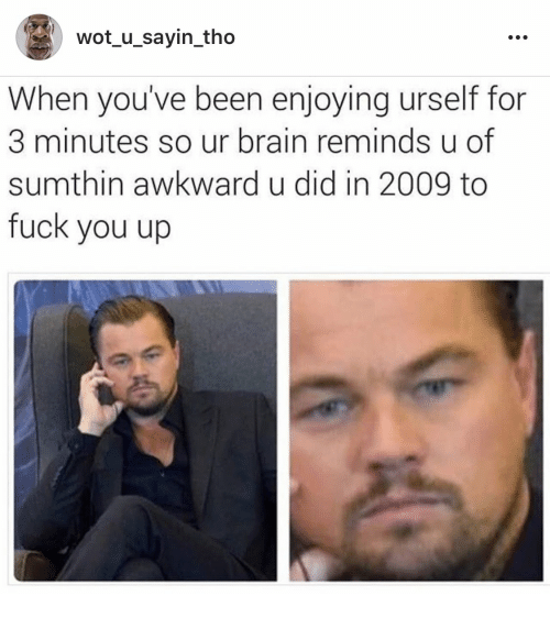 Fuck You, Awkward, and Brain: wot_u_sayin_tho  When you've been enjoying urself for  3 minutes so ur brain reminds u of  sumthin awkward u did in 2009 to  fuck you up